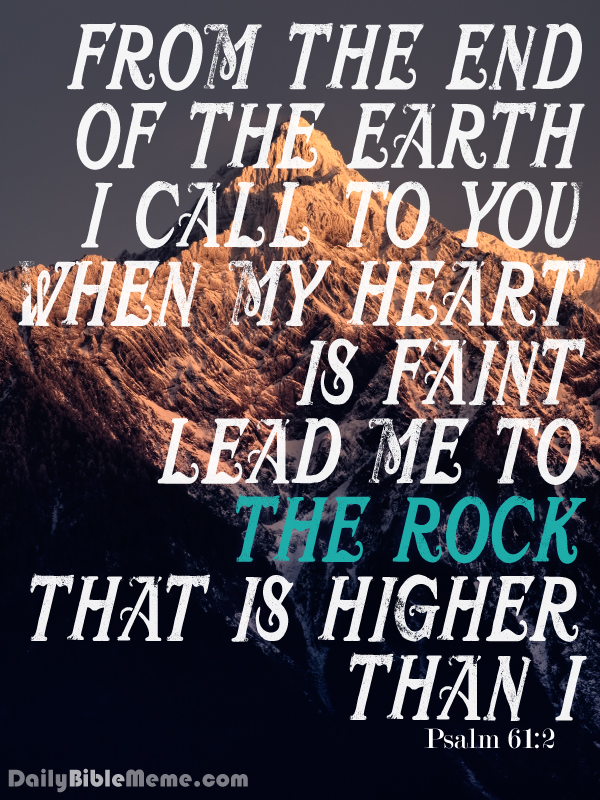 """Psalm 61:2  """"from the end of the earth I call to you when my heart is faint. Lead me to the rock that is higher than I,""""  I  DailyBibleMeme.com"""